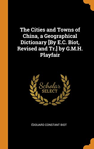 The Cities and Towns of China, a Geographical Dictionary [by E.C. Biot, Revised and Tr.] by G.M.H. Playfair Edouard Constant Biot