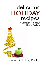 Delicious Holiday Recipes: A Collection of (Mostly) Healthy Recipes
