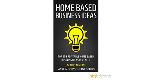 Amazon Com Home Based Business Ideas Top 55 Profitable Home Based Business Ideas Ebook Warren Mori Kindle Store