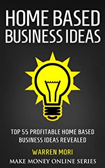Home Based Business Ideas Top 55 Profitable Home Based Business Ideas Kindle Edition