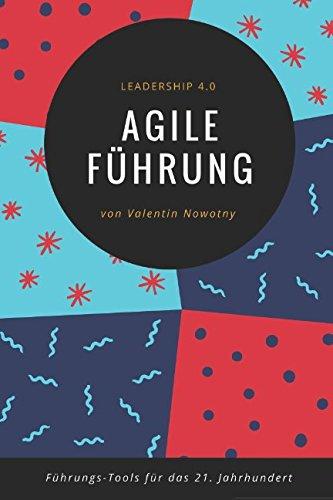 Agile Führung: Leadership 4.0: Die besten Führungs-Tools für das 21. Jahrhundert