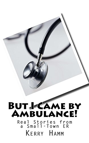 But I Came by Ambulance!: Real Stories from a Small-Town ER