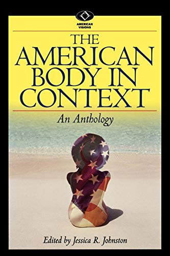 The American Body in Context: An Anthology (American Visions: Readings in American Culture)
