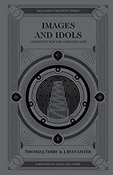 Images and Idols: Creativity for the Christian Life (Reclaiming Creativity) by [Terry, Thomas J., Lister, J. Ryan]