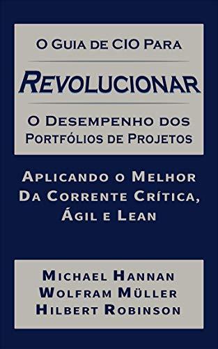 O Guia de CIO para Revolucionar o Desempenho de Portfólios de Projetos: Aplicando o Melhor da Corrente Crítica, Ágil e Lean (Portuguese Edition)