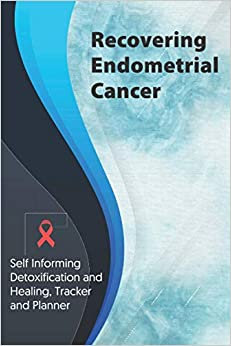 Recovering Endometrial Cancer Exercise and Diet planner and tracker: Self Informing Detoxification or Healing, Exercising and Dieting Planner & ... Treatment (6x9); Awareness Gifts and Presents