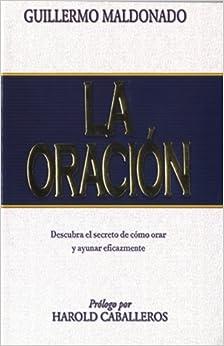 Book La Oracion: Descubra el Secreto de Como Orar y Ayunar Eicazmente (Spanish Edition) by Guillermo Maldonado (2007-08-01)