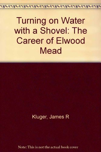 Turning on Water With a Shovel: The Career of Elwood Mead