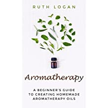 Aromatherapy: A Beginner's Guide to Creating Homemade Aromatherapy Oils
