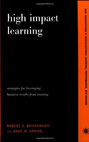 High Impact Learning: Strategies For Leveraging Performance And Business Results From Training Investments (New Perspectives in Organizational Learning, Performance, and Change)