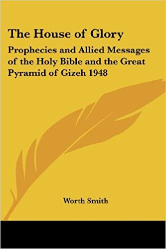 The House of Glory: Prophecies and Allied Messages of the Holy Bible and the Great Pyramid of Gizeh 1948 by Worth Smith (2004-10-15)