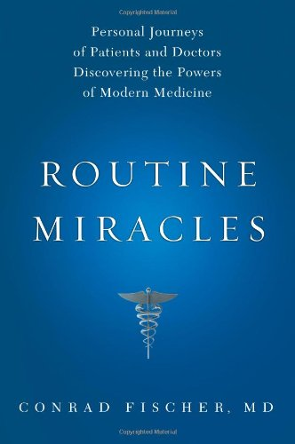 Routine Miracles: Personal Journeys of Patients and Doctors Discovering the Powers of Modern Medicine