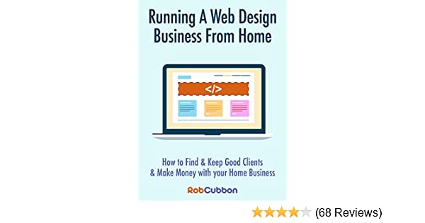 Web Com Reviews >> Running A Web Design Business From Home How To Find And Keep Good Clients And Make Money With Your Home Business