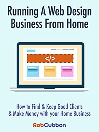 Running A Web Design Business From Home How To Find And Keep Good Clients And Make Money With Your Home Business Cubbon Rob Ebook Amazon Com