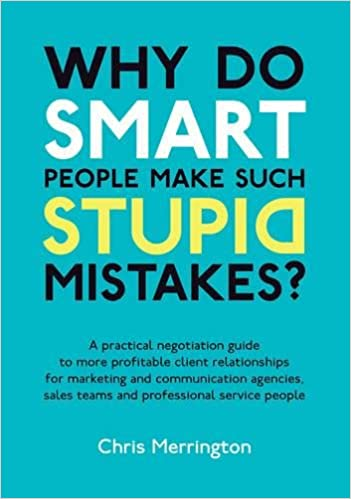 Why Do Smart People Make Such Stupid Mistakes?: A Practical Negotiation Guide to More Profitable Client Relationships for Marketing and Communication ... Sales Teams and Professional Service People