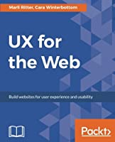 UX for the Web: Build websites for user experience and usability Front Cover