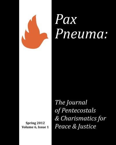 Pax Pneuma: The Journal of Pentecostals & Charismatics for Peace & Justice, Spring 2012, Volume 6, Issue 1 pdf epub