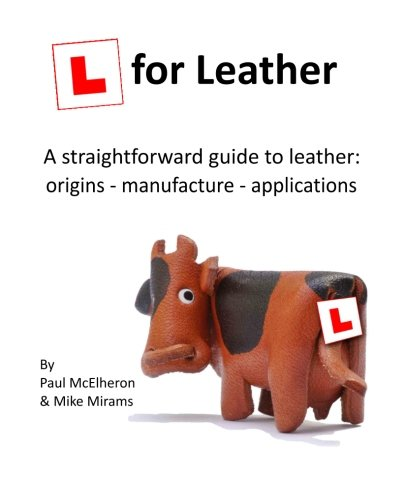 L for Leather: A straightforward guide to leather: origins - manufacture - applications