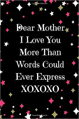 Dear Mother I Love You More Than Words Could Ever Express Xoxoxo