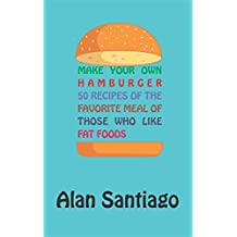 Make your own hamburger: 50 recipes of the favorite meal of those who like fat foods.