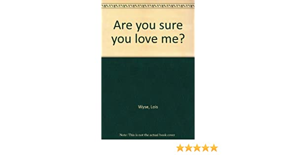 Are You Sure You Love Me Lois Wyse Amazon Books