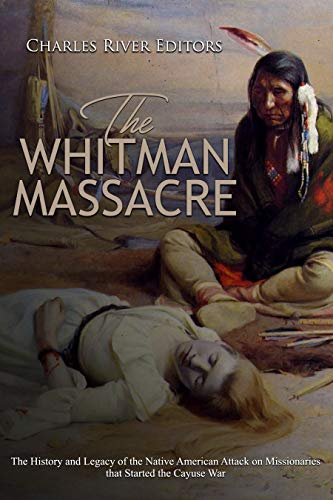 The Whitman Massacre: The History and Legacy of the Native American Attack on Missionaries that Started the Cayuse War