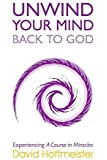 UNWIND YOUR MIND BACK TO GOD: Experiencing A Course In Miracles