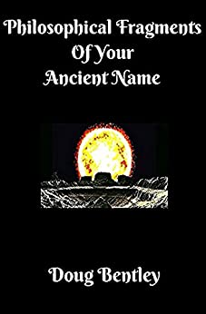 Philosophical Fragments Of Your Ancient Name by [Bentley, Doug]