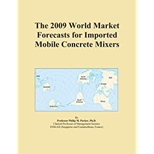The 2009 World Market Forecasts for Imported Mobile Concrete Mixers Icon Group International