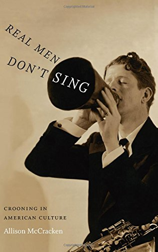 Real Men Don't Sing: Crooning In American Culture (Refiguring American Music)