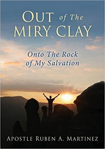 Out Of The Miry Clay Apostle Ruben A Martinez 9781498485807