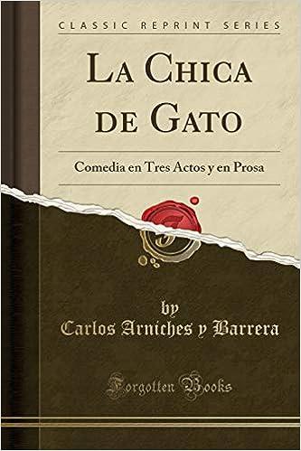 La Chica de Gato: Comedia en Tres Actos y en Prosa (Classic Reprint) (Spanish Edition): Carlos Arniches y Barrera: 9780282766047: Amazon.com: Books