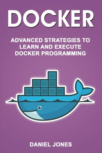 Docker: Advanced Strategies to Learn and Execute Docker Programming (Volume 5)
