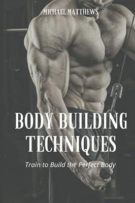Body Building Techniques: Train to Build the Perfect Body