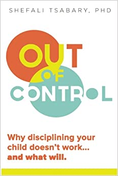 Dr. Shefali Tsabary - Out Of Control: Why Disciplining Your Child Doesn't Work And What Will