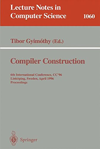 Compiler Construction: 6th International Conference, CC '96, Linköping, Sweden, April 24 - 26, 1996. Proceedings. (Lecture Notes in Computer Science) by Tibor Gyimothy