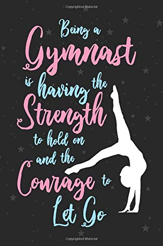 Being A Gymnast Is Having The Strength To Hold On And The Courage To Let Go  Gymnastics Notebook Lined Journal For Girls And Women