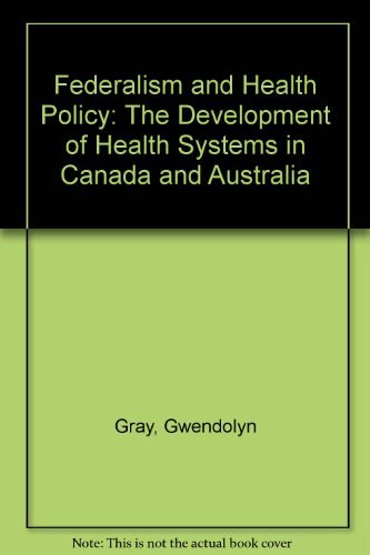 Federalism and Health Policy: The Development of Health Systems in Canada and Australia (Health Care System And Health Policy In Australia)