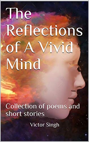 The Reflections of A Vivid Mind: Collection of poems and short stories
