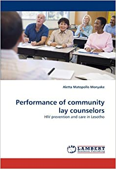 Performance of community lay counselors: HIV prevention and care in Lesotho by Aletta Matopollo Monyake (2010-11-16)
