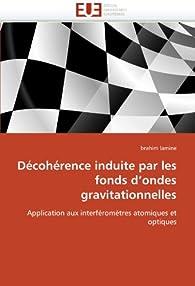 Décohérence induite par les fonds d'ondes gravitationnelles - Application aux interféromètres atomiques et optiques par Brahim Lamine