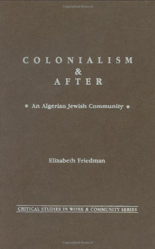 Download Colonialism and After: An Algerian Jewish Community (Critical Studies in Work and Community) Pdf