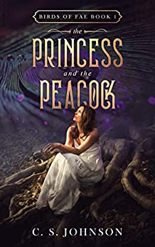 The Princess and the Peacock (Birds of Fae Book 1) by [Johnson, C. S.]