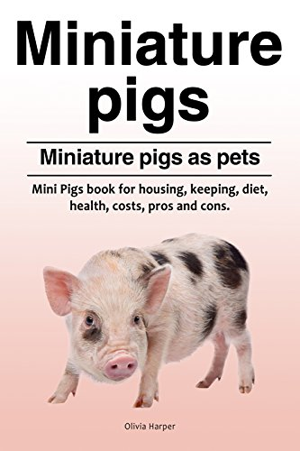 Miniature pigs pets. Mini Pigs book for pros and cons, health, diet, housing, keeping and costs. Miniature pigs owners guide. (Miniature Pigs As Pets Pros And Cons)