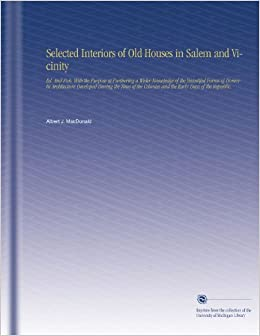 Book Selected Interiors of Old Houses in Salem and Vicinity: Ed. And Pub. With the Purpose of Furthering a Wider Knowledge of the Beautiful Forms of ... Colonies and the Early Days of the Republic.