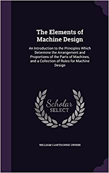 The Elements of Machine Design: An Introduction to the Principles Which Determine the Arrangement and Proportions of the Parts of Machines, and a Collection of Rules for Machine Design
