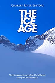 The Ice Age: The History and Legacy of the Glacial Period during the Pleistocene Era (English Edition)
