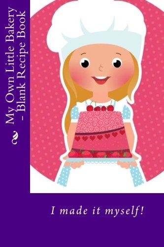 My Own Little Bakery - Blank Recipe Book (Blank Recipe Books) by Mrs. Alice E. Tidwell