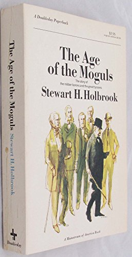 The Age Of The Moguls by Stewart H. Holbrook