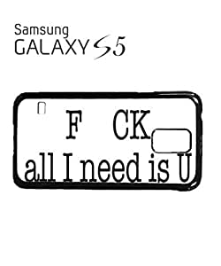 All I Need is You Fu*k Cell Phone Case Samsung Galaxy S5 Black
